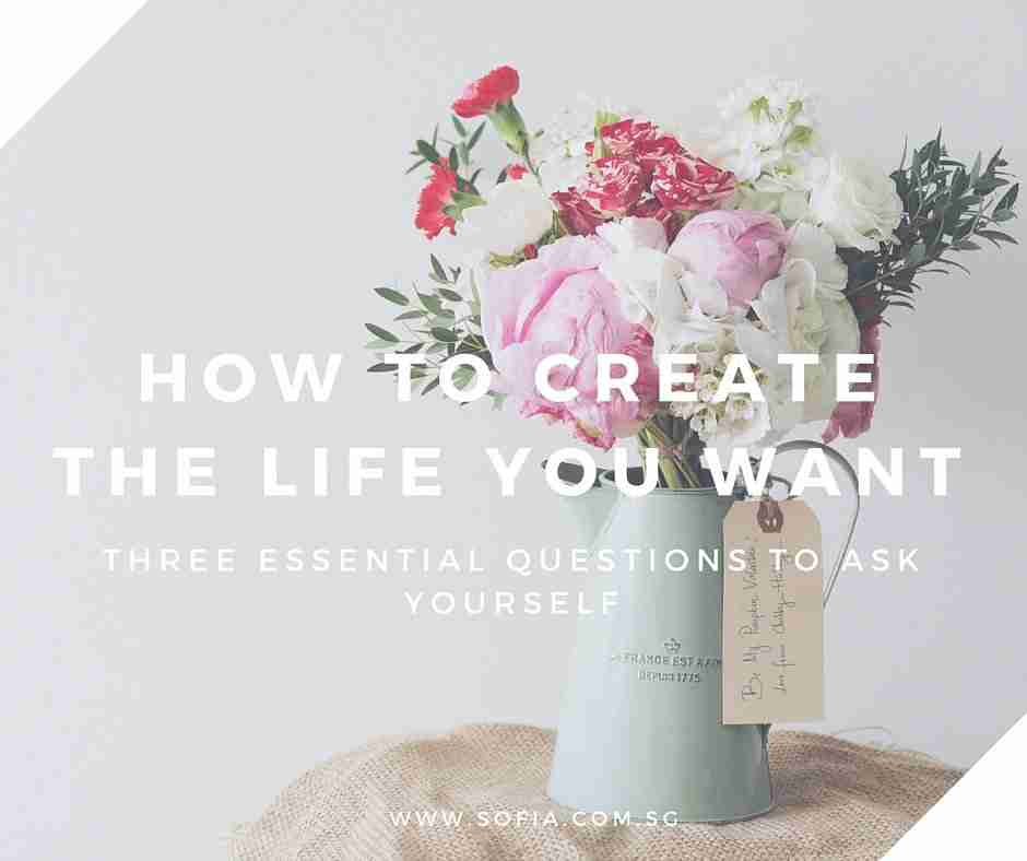 How to Create the Life You Want Three Essential Questions to Ask